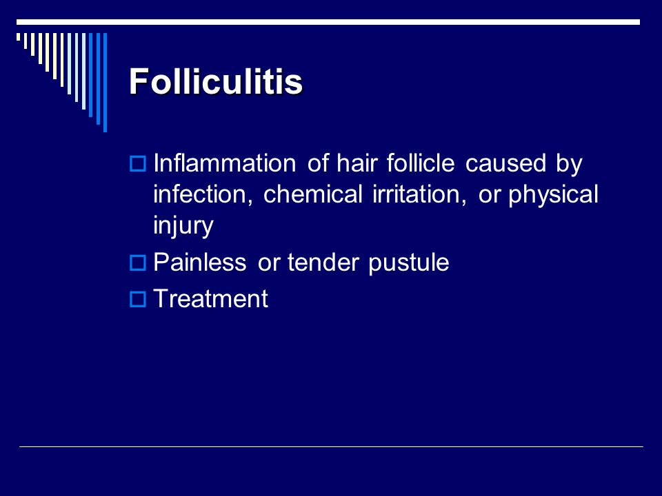 Folliculitis Inflammation of hair follicle caused by infection, chemical irritation, or physical injury.