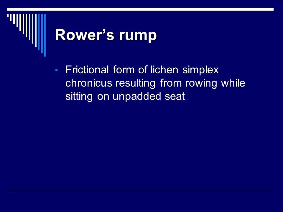 Rower's rump Frictional form of lichen simplex chronicus resulting from rowing while sitting on unpadded seat.