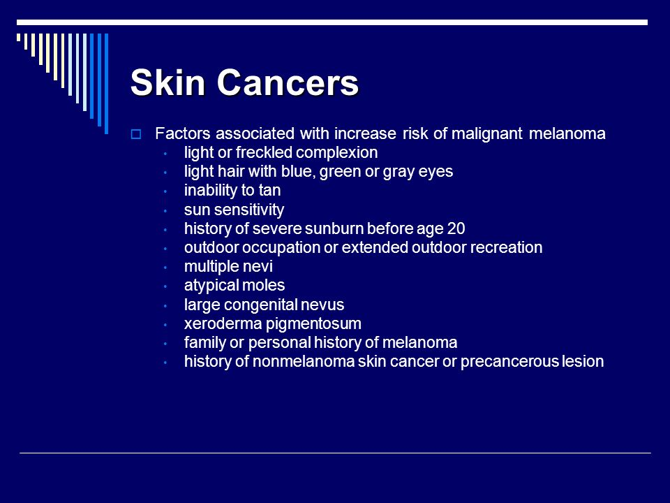Skin Cancers Factors associated with increase risk of malignant melanoma. light or freckled complexion.