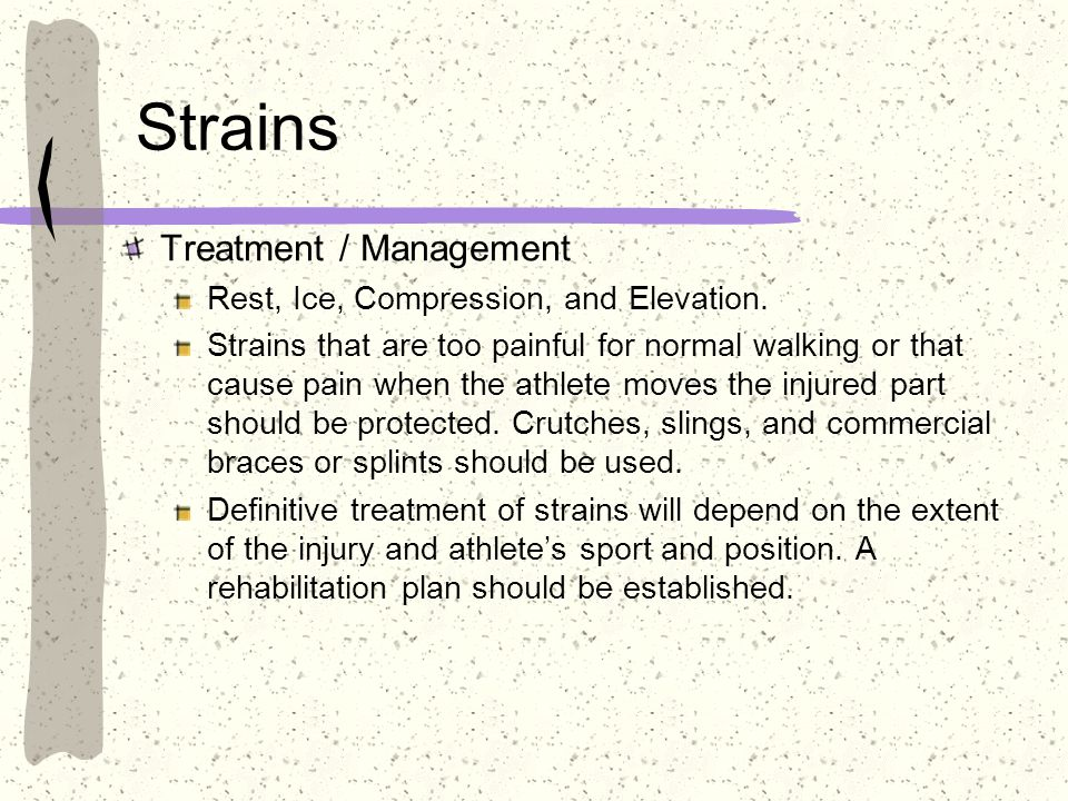 Strains Treatment / Management Rest, Ice, Compression, and Elevation.