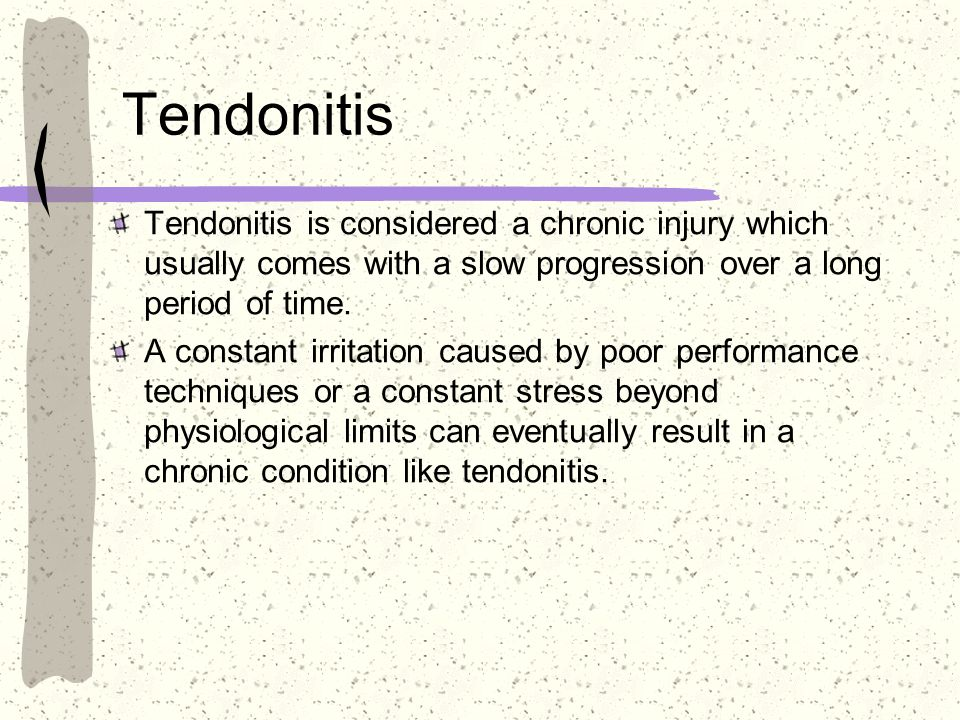 Tendonitis Tendonitis is considered a chronic injury which usually comes with a slow progression over a long period of time.
