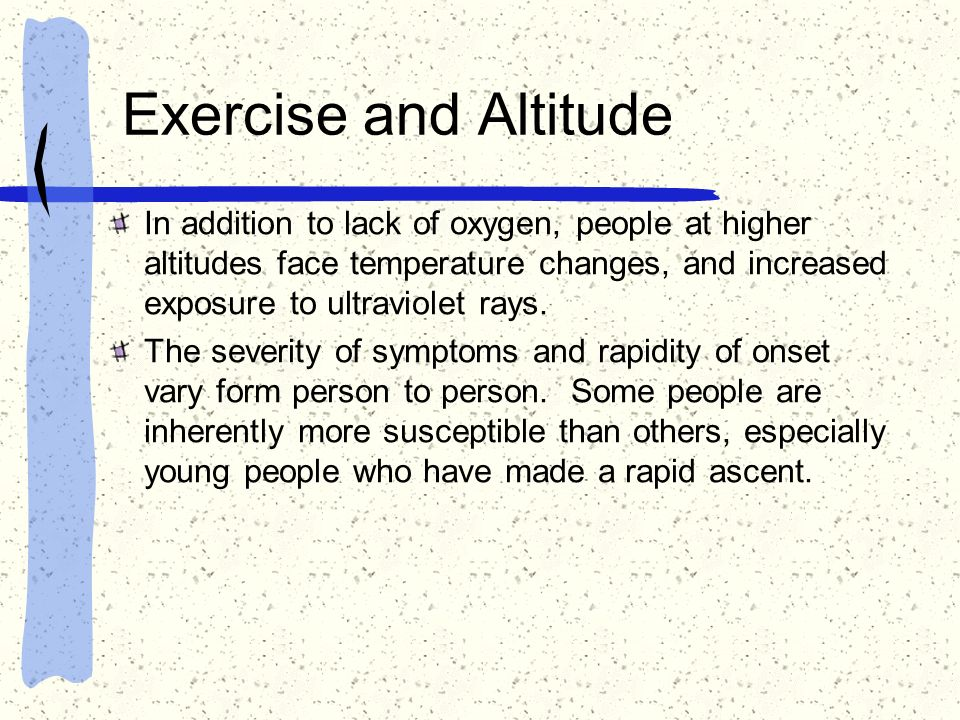 Exercise and Altitude In addition to lack of oxygen, people at higher altitudes face temperature changes, and increased exposure to ultraviolet rays.