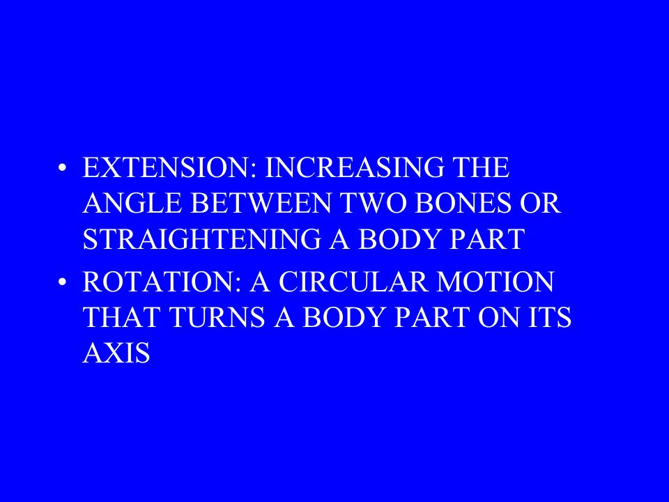 EXTENSION: INCREASING THE ANGLE BETWEEN TWO BONES OR STRAIGHTENING A BODY PART