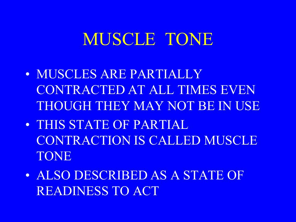 MUSCLE TONE MUSCLES ARE PARTIALLY CONTRACTED AT ALL TIMES EVEN THOUGH THEY MAY NOT BE IN USE.