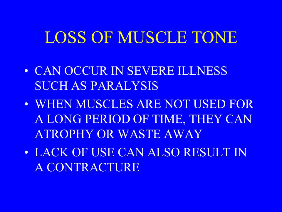 LOSS OF MUSCLE TONE CAN OCCUR IN SEVERE ILLNESS SUCH AS PARALYSIS