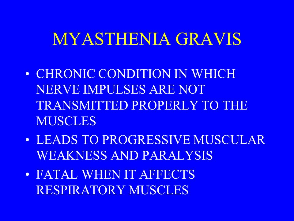 MYASTHENIA GRAVIS CHRONIC CONDITION IN WHICH NERVE IMPULSES ARE NOT TRANSMITTED PROPERLY TO THE MUSCLES.