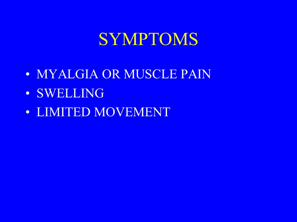 SYMPTOMS MYALGIA OR MUSCLE PAIN SWELLING LIMITED MOVEMENT