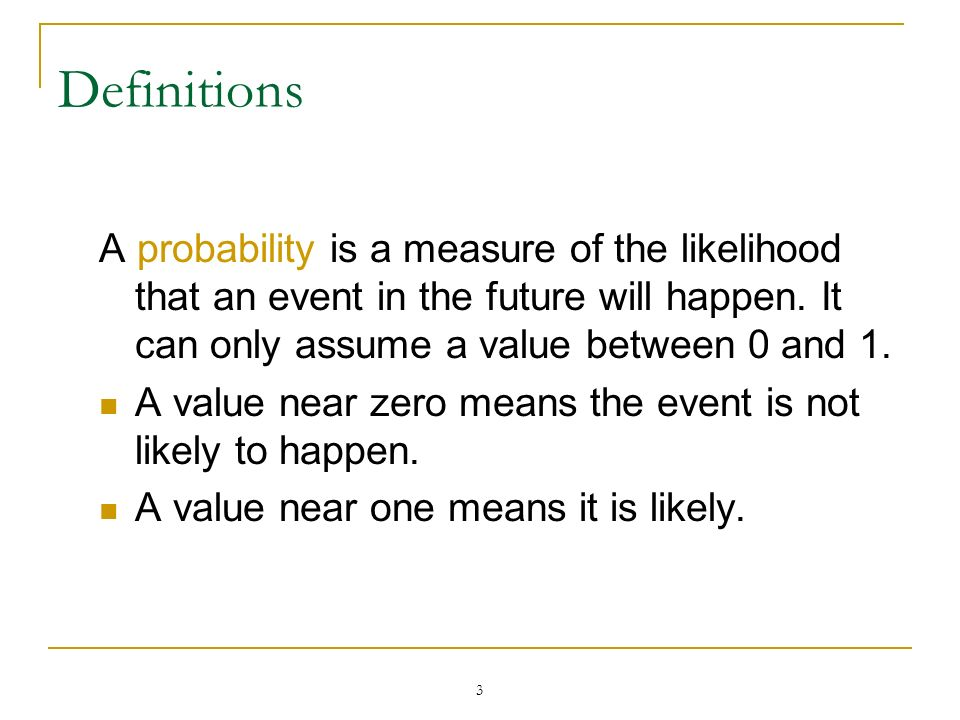 Definitions A probability is a measure of the likelihood that an event in the future will happen. It can only assume a value between 0 and 1.