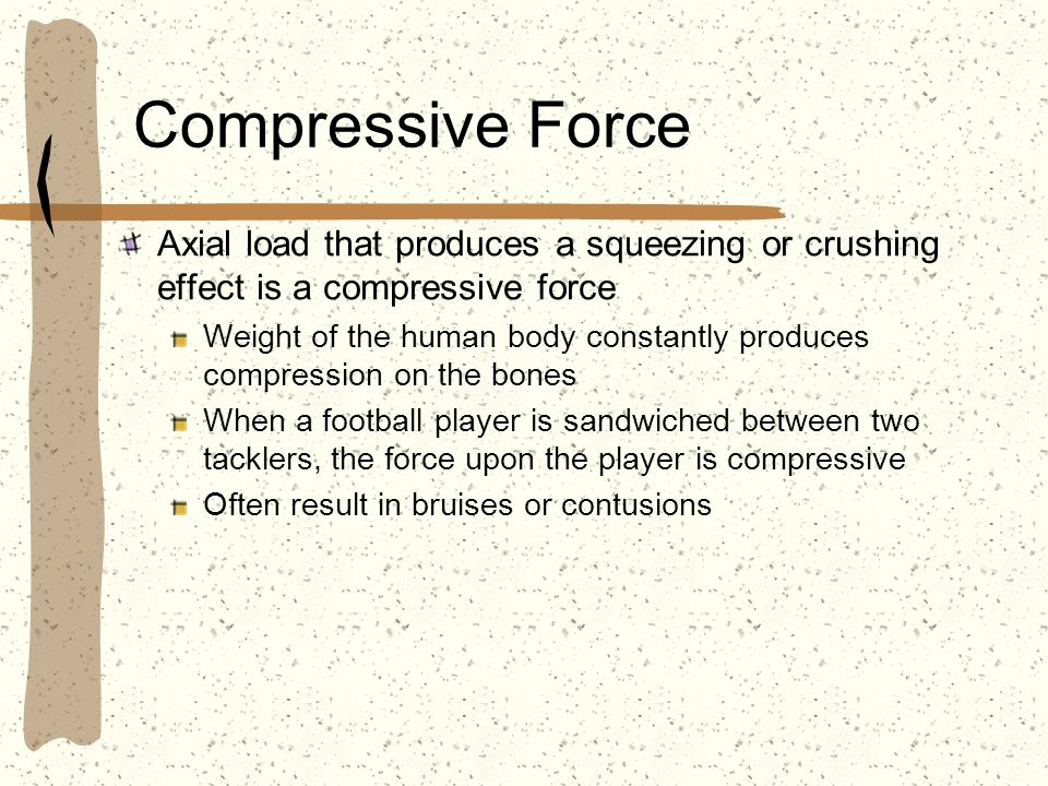 Compressive Force Axial load that produces a squeezing or crushing effect is a compressive force.