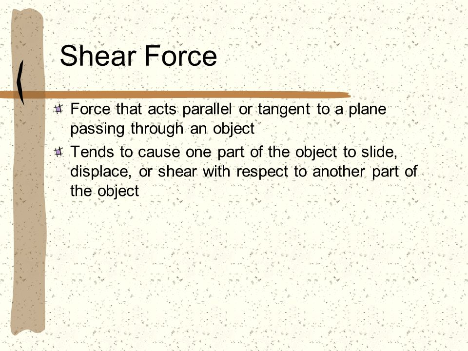 Shear Force Force that acts parallel or tangent to a plane passing through an object.