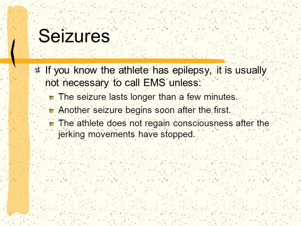 Seizures If you know the athlete has epilepsy, it is usually not necessary to call EMS unless: The seizure lasts longer than a few minutes.