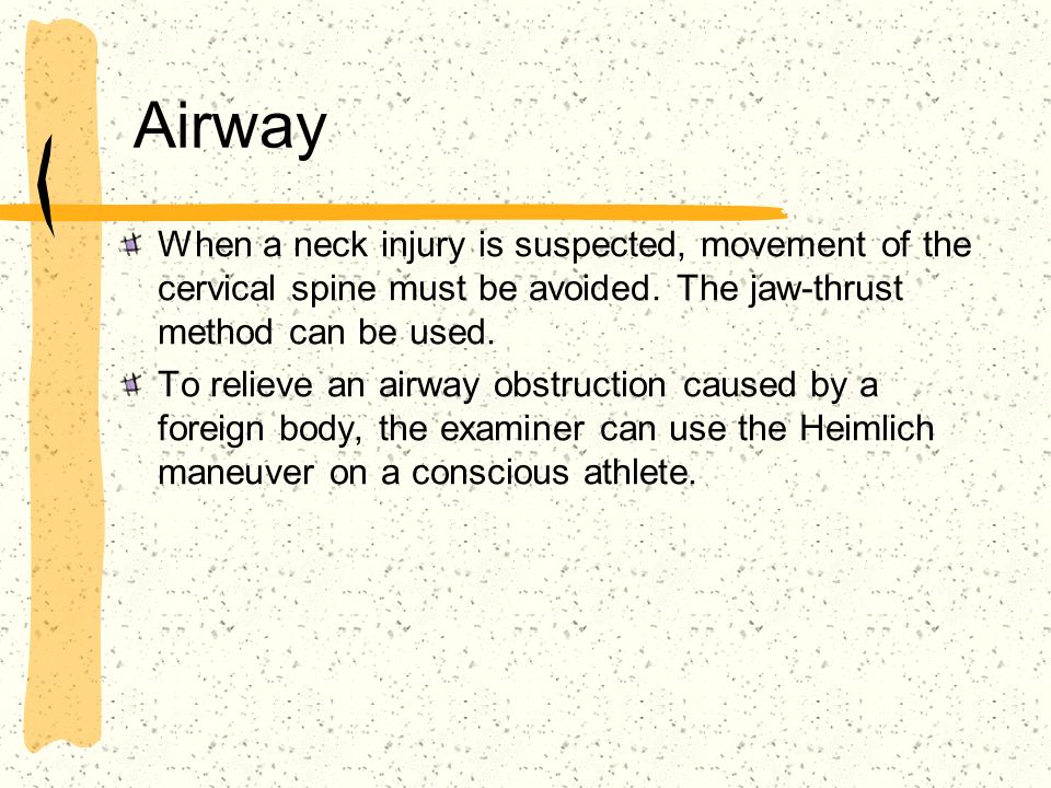 Airway When a neck injury is suspected, movement of the cervical spine must be avoided. The jaw-thrust method can be used.