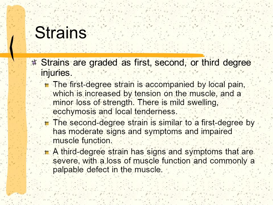 Strains Strains are graded as first, second, or third degree injuries.