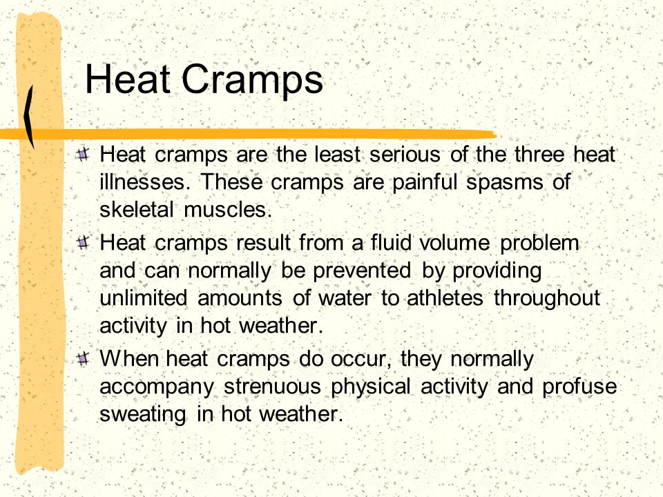 Heat Cramps Heat cramps are the least serious of the three heat illnesses. These cramps are painful spasms of skeletal muscles.