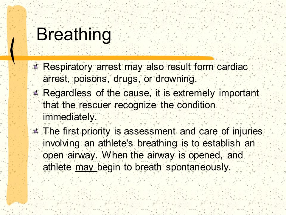 Breathing Respiratory arrest may also result form cardiac arrest, poisons, drugs, or drowning.