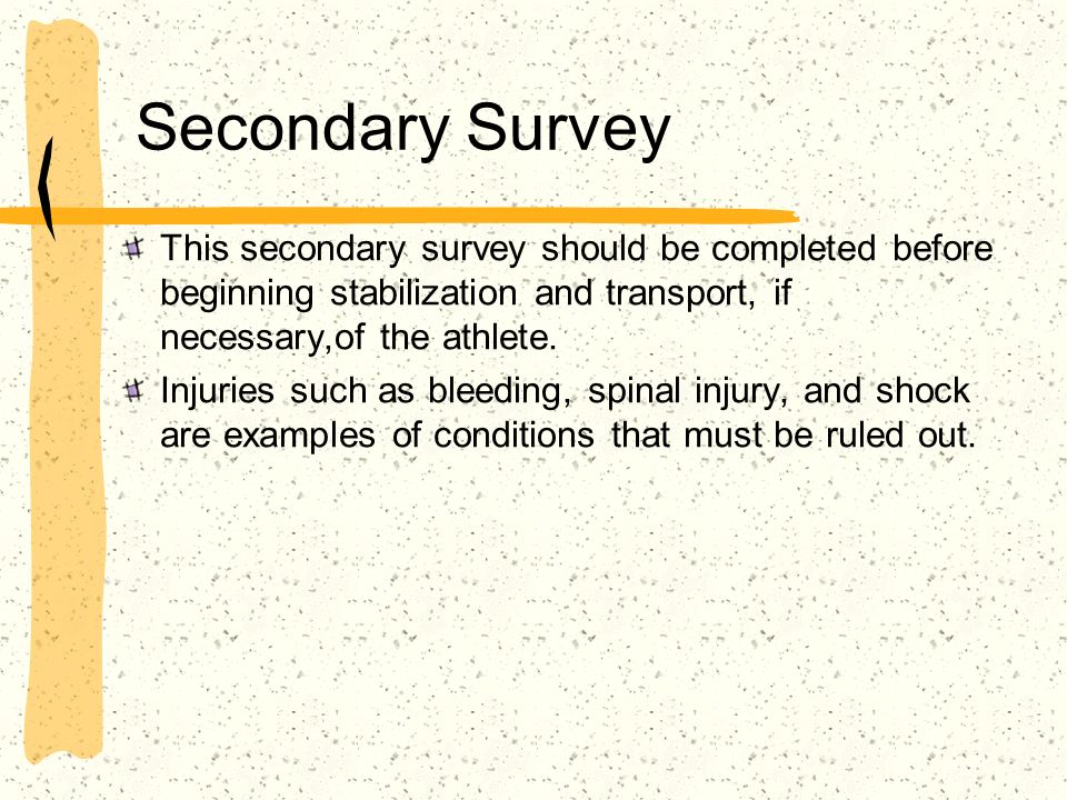 Secondary Survey This secondary survey should be completed before beginning stabilization and transport, if necessary,of the athlete.