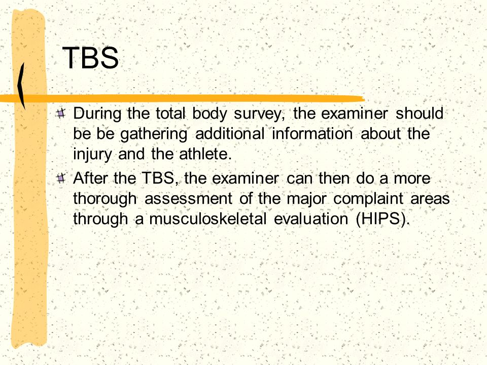 TBS During the total body survey, the examiner should be be gathering additional information about the injury and the athlete.