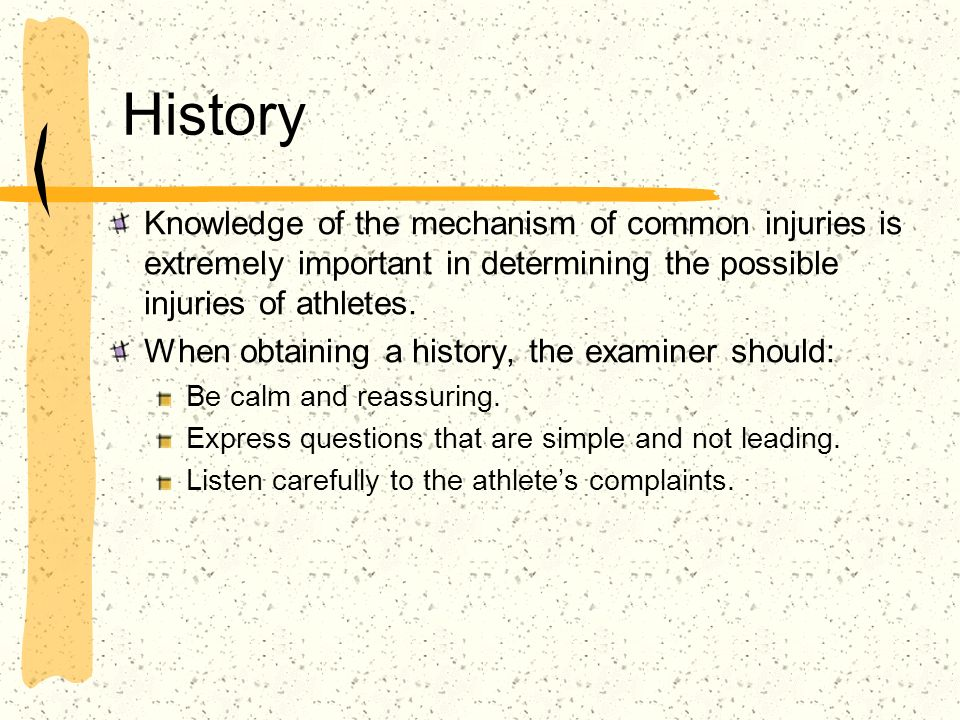 History Knowledge of the mechanism of common injuries is extremely important in determining the possible injuries of athletes.