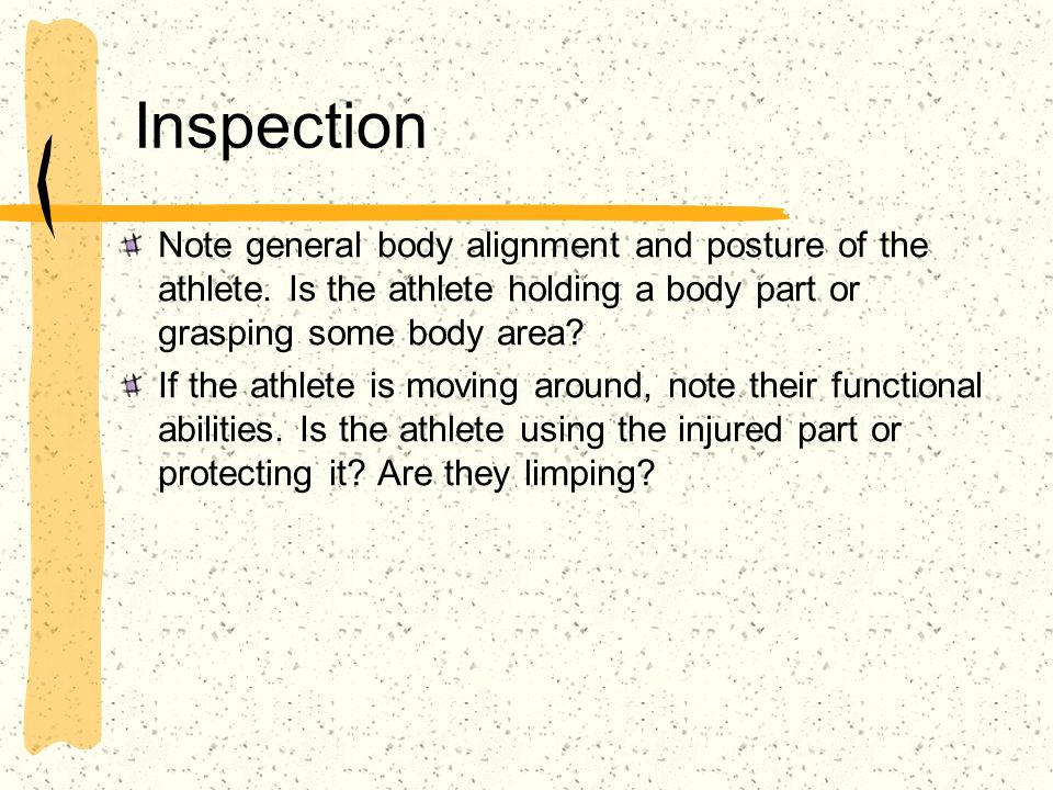 Inspection Note general body alignment and posture of the athlete. Is the athlete holding a body part or grasping some body area