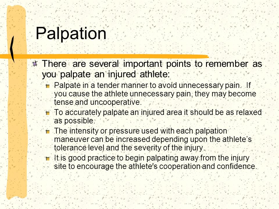 Palpation There are several important points to remember as you palpate an injured athlete: