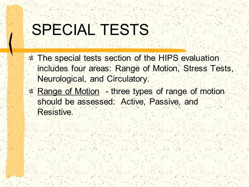 SPECIAL TESTS The special tests section of the HIPS evaluation includes four areas: Range of Motion, Stress Tests, Neurological, and Circulatory.