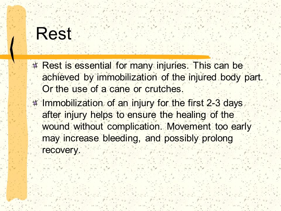 Rest Rest is essential for many injuries. This can be achieved by immobilization of the injured body part. Or the use of a cane or crutches.