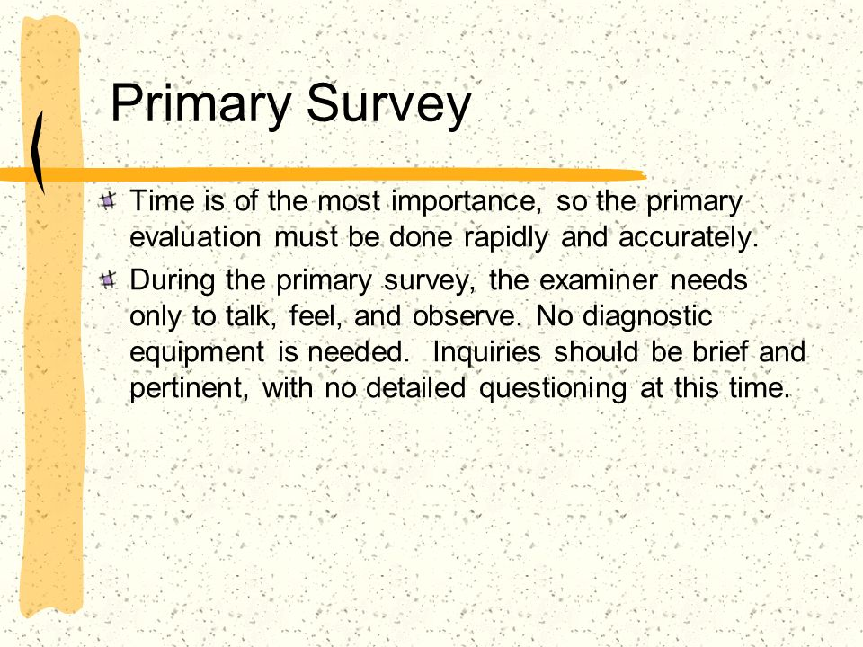 Primary Survey Time is of the most importance, so the primary evaluation must be done rapidly and accurately.