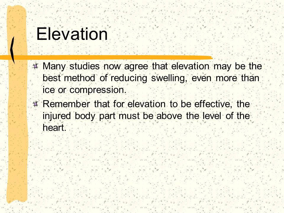Elevation Many studies now agree that elevation may be the best method of reducing swelling, even more than ice or compression.