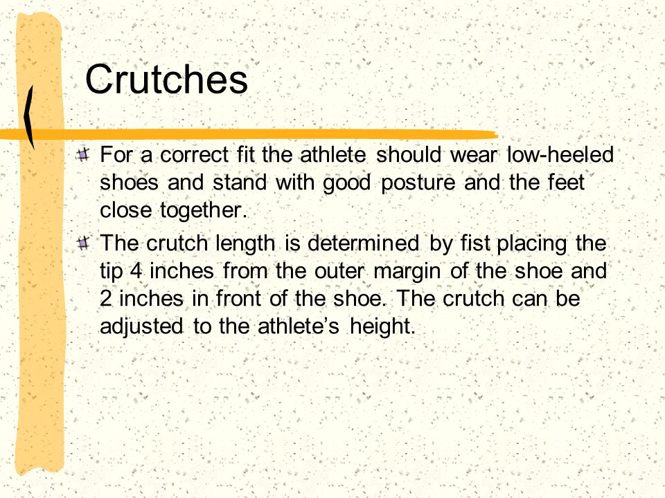 Crutches For a correct fit the athlete should wear low-heeled shoes and stand with good posture and the feet close together.