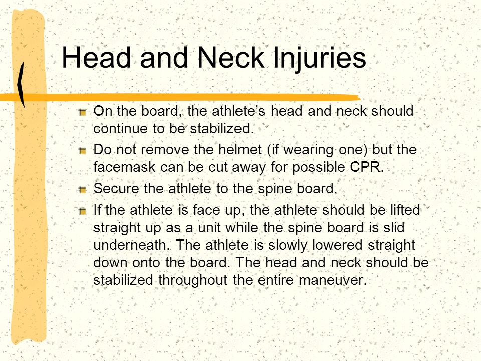 Head and Neck Injuries On the board, the athlete's head and neck should continue to be stabilized.