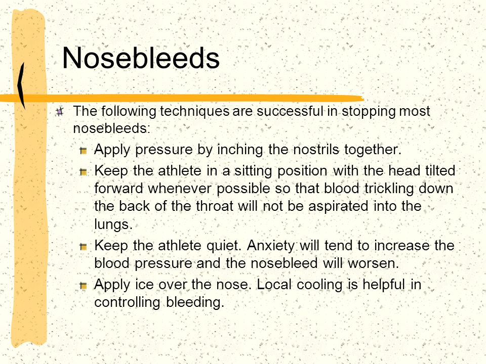 Nosebleeds Apply pressure by inching the nostrils together.