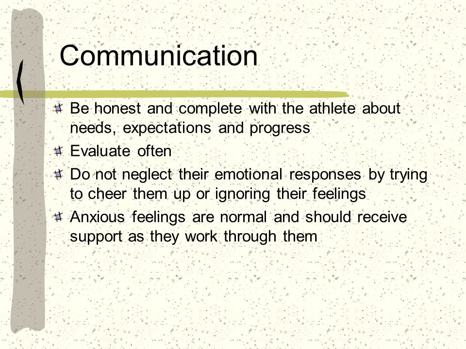 Communication Be honest and complete with the athlete about needs, expectations and progress. Evaluate often.