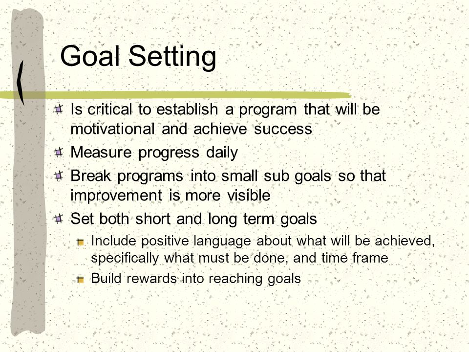 Goal Setting Is critical to establish a program that will be motivational and achieve success. Measure progress daily.