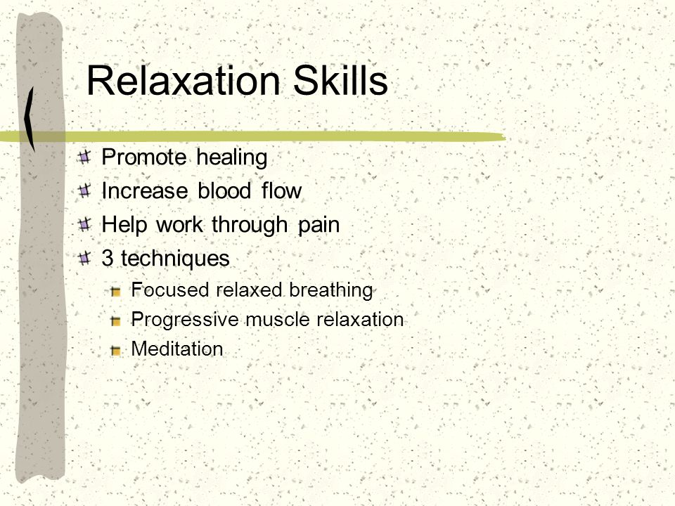 Relaxation Skills Promote healing Increase blood flow