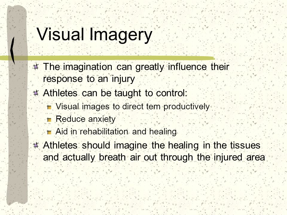Visual Imagery The imagination can greatly influence their response to an injury. Athletes can be taught to control: