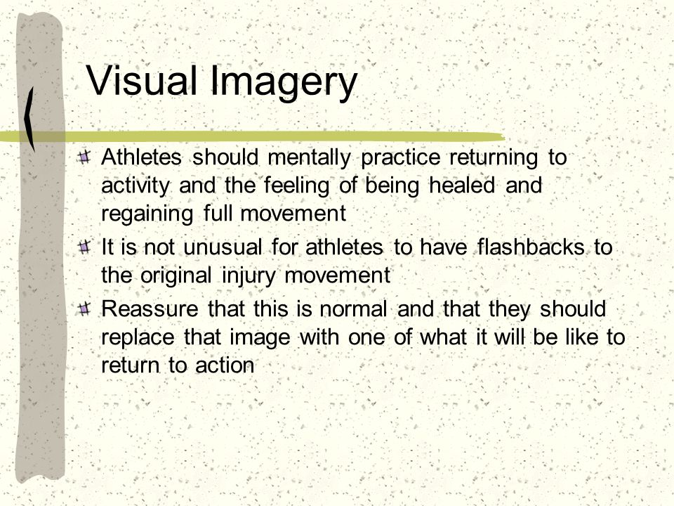 Visual Imagery Athletes should mentally practice returning to activity and the feeling of being healed and regaining full movement.