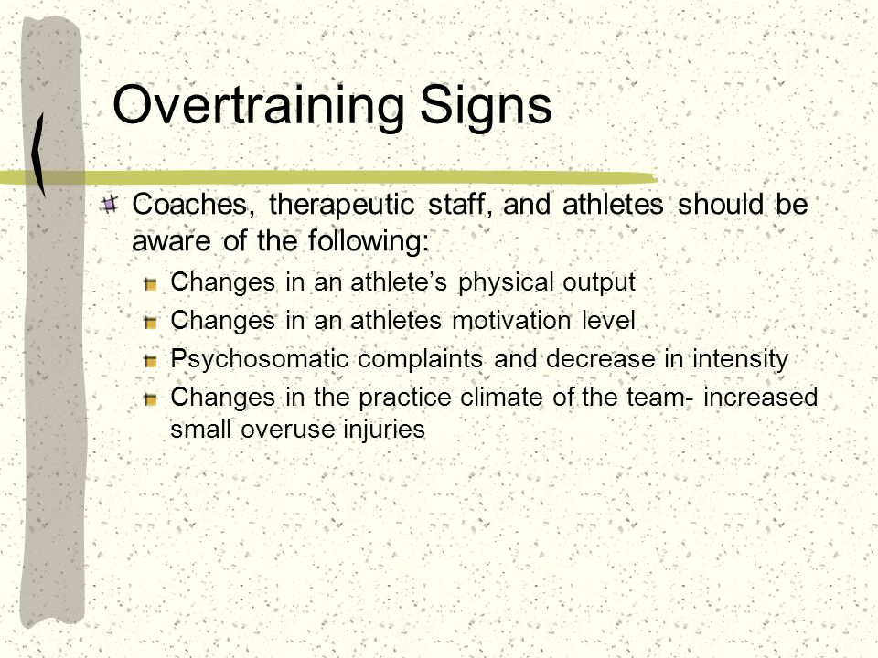 Overtraining Signs Coaches, therapeutic staff, and athletes should be aware of the following: Changes in an athlete's physical output.