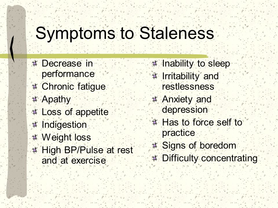 Symptoms to Staleness Decrease in performance Chronic fatigue Apathy
