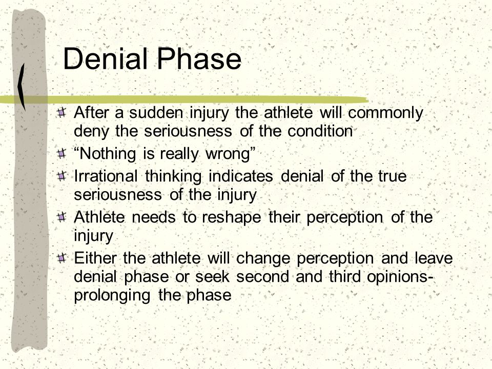 Denial Phase After a sudden injury the athlete will commonly deny the seriousness of the condition.
