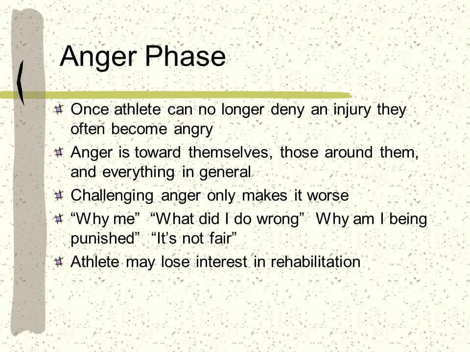 Anger Phase Once athlete can no longer deny an injury they often become angry.