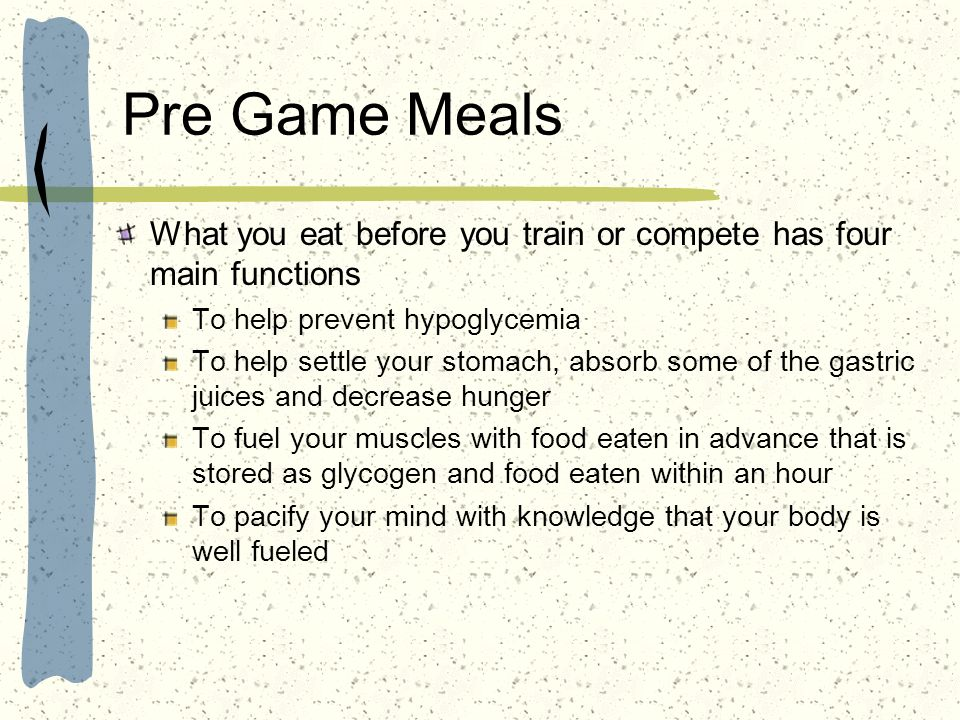 Pre Game Meals What you eat before you train or compete has four main functions. To help prevent hypoglycemia.