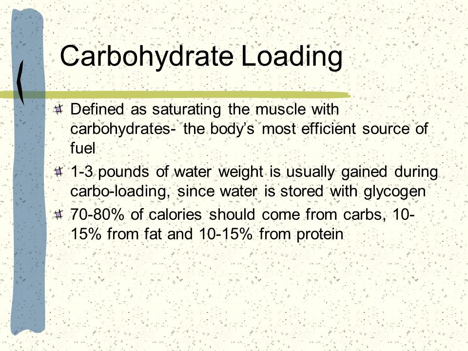 Carbohydrate Loading Defined as saturating the muscle with carbohydrates- the body's most efficient source of fuel.