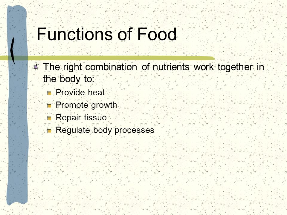 Functions of Food The right combination of nutrients work together in the body to: Provide heat. Promote growth.