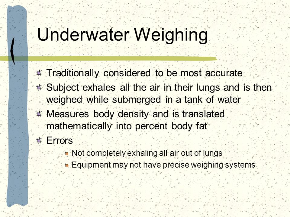 Underwater Weighing Traditionally considered to be most accurate