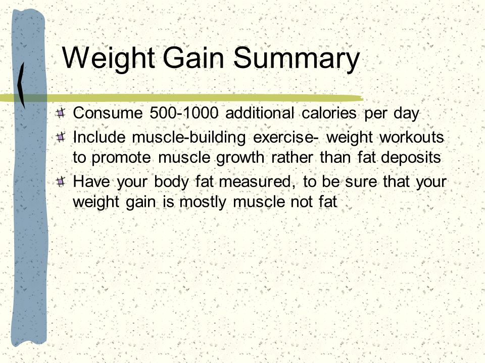 Weight Gain Summary Consume 500-1000 additional calories per day