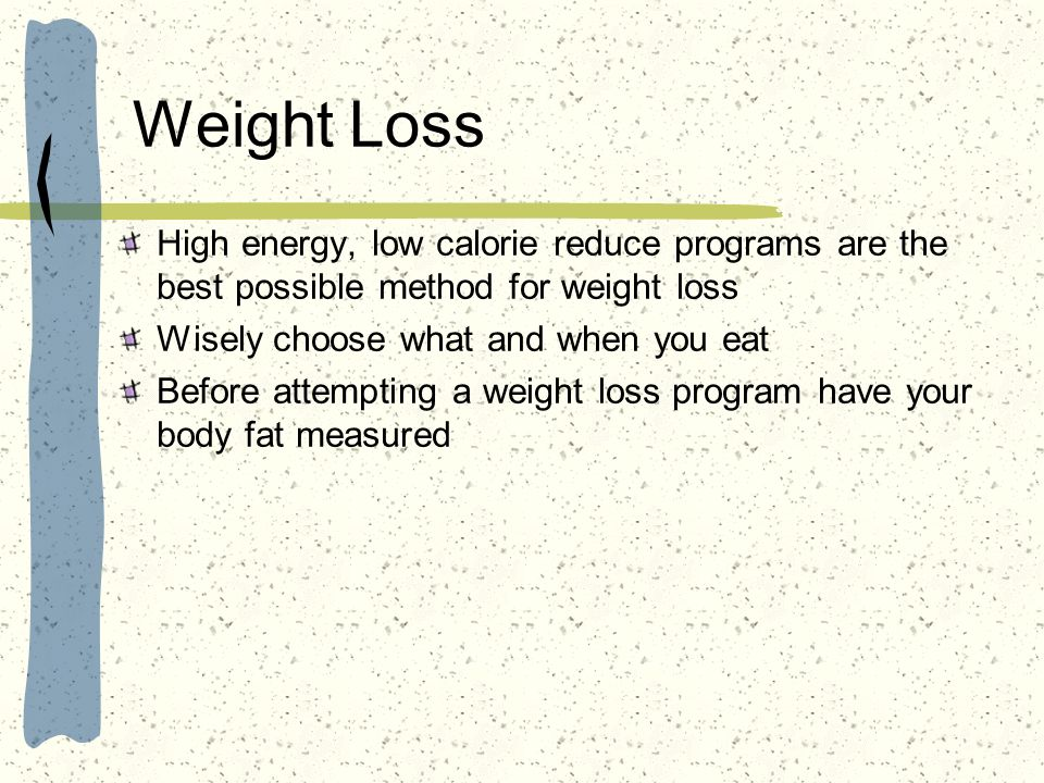 Weight Loss High energy, low calorie reduce programs are the best possible method for weight loss. Wisely choose what and when you eat.