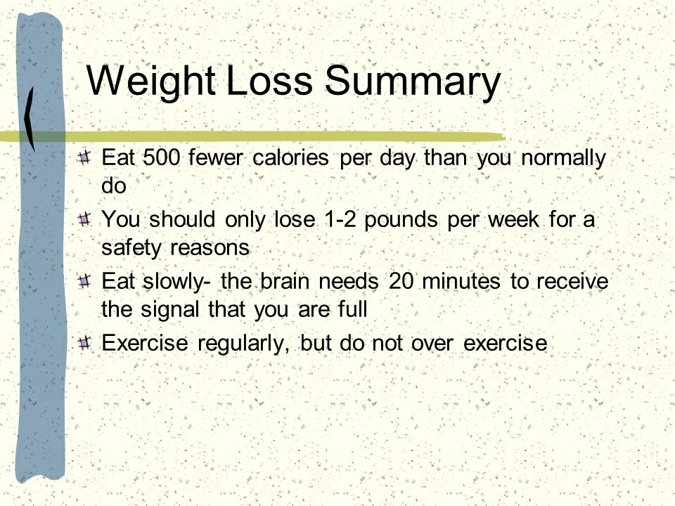 Weight Loss Summary Eat 500 fewer calories per day than you normally do. You should only lose 1-2 pounds per week for a safety reasons.