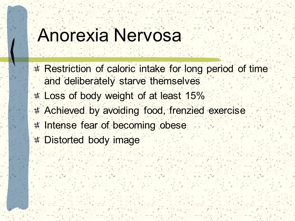 Anorexia Nervosa Restriction of caloric intake for long period of time and deliberately starve themselves.
