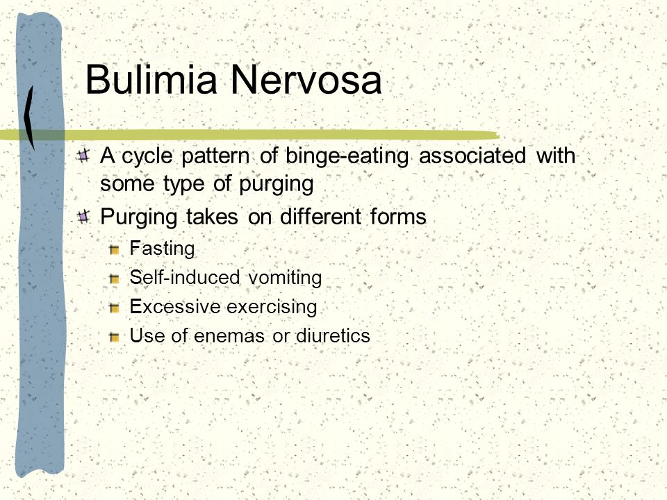 Bulimia Nervosa A cycle pattern of binge-eating associated with some type of purging. Purging takes on different forms.