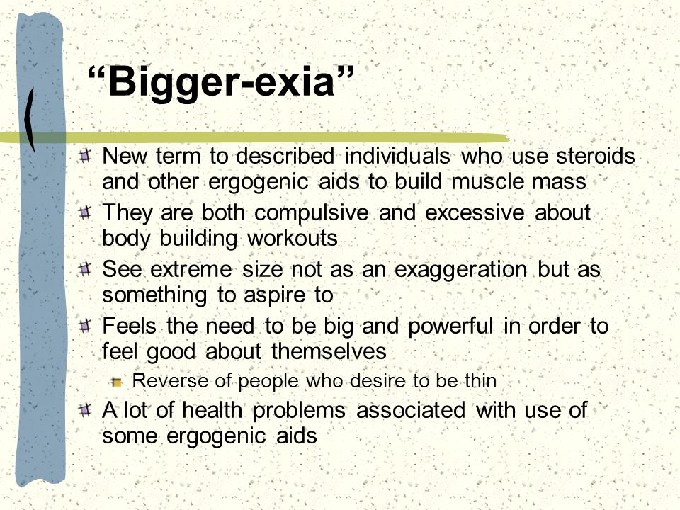 Bigger-exia New term to described individuals who use steroids and other ergogenic aids to build muscle mass.